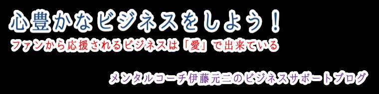 伊藤元二ビジネスサポートブログ「心豊かなビジネスをしよう!」